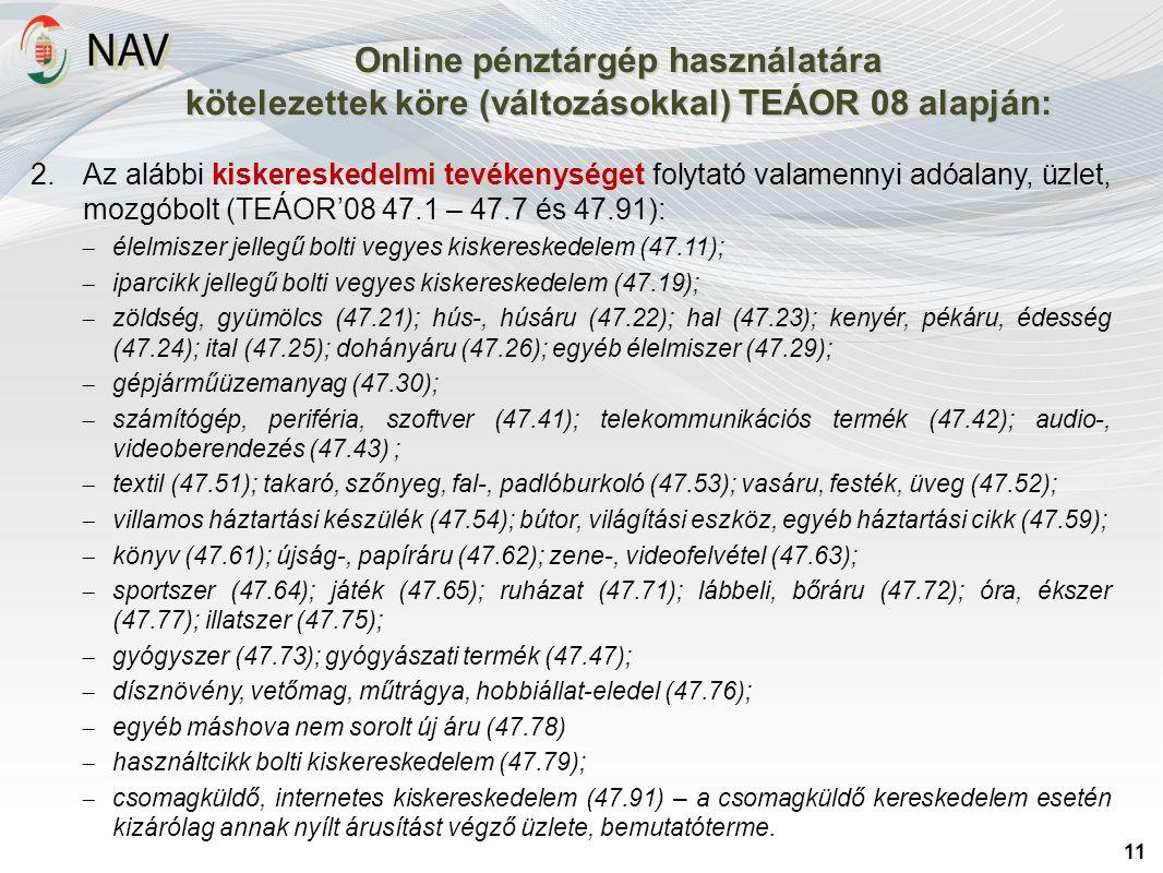 Online pénztárgép használatára kötelezettek köre (változásokkal) TEÁOR 08 alapján: 11 2.Az alábbi kiskereskedelmi tevékenységet folytató valamennyi ad