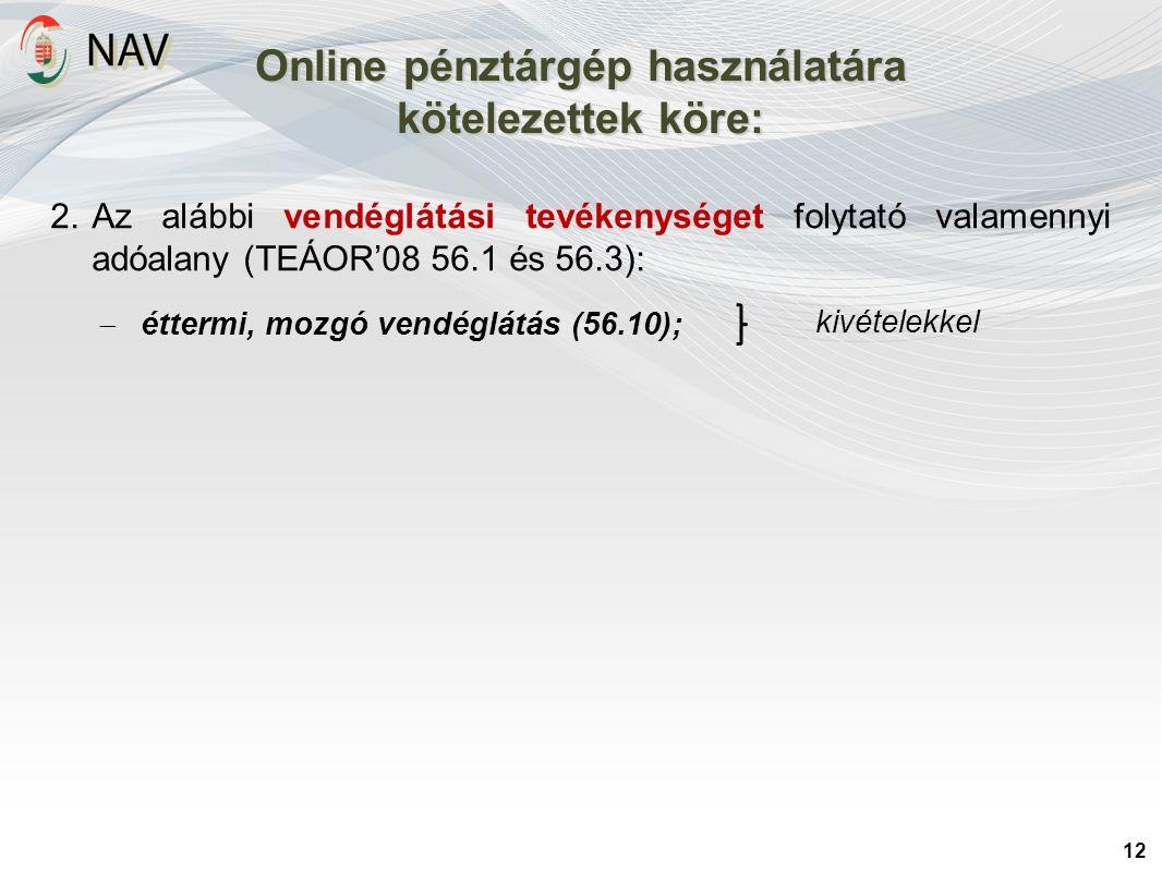 Online pénztárgép használatára kötelezettek köre: 12 2.Az alábbi vendéglátási tevékenységet folytató valamennyi adóalany (TEÁOR'08 56.1 és 56.3):  éttermi, mozgó vendéglátás (56.10); kivételekkel