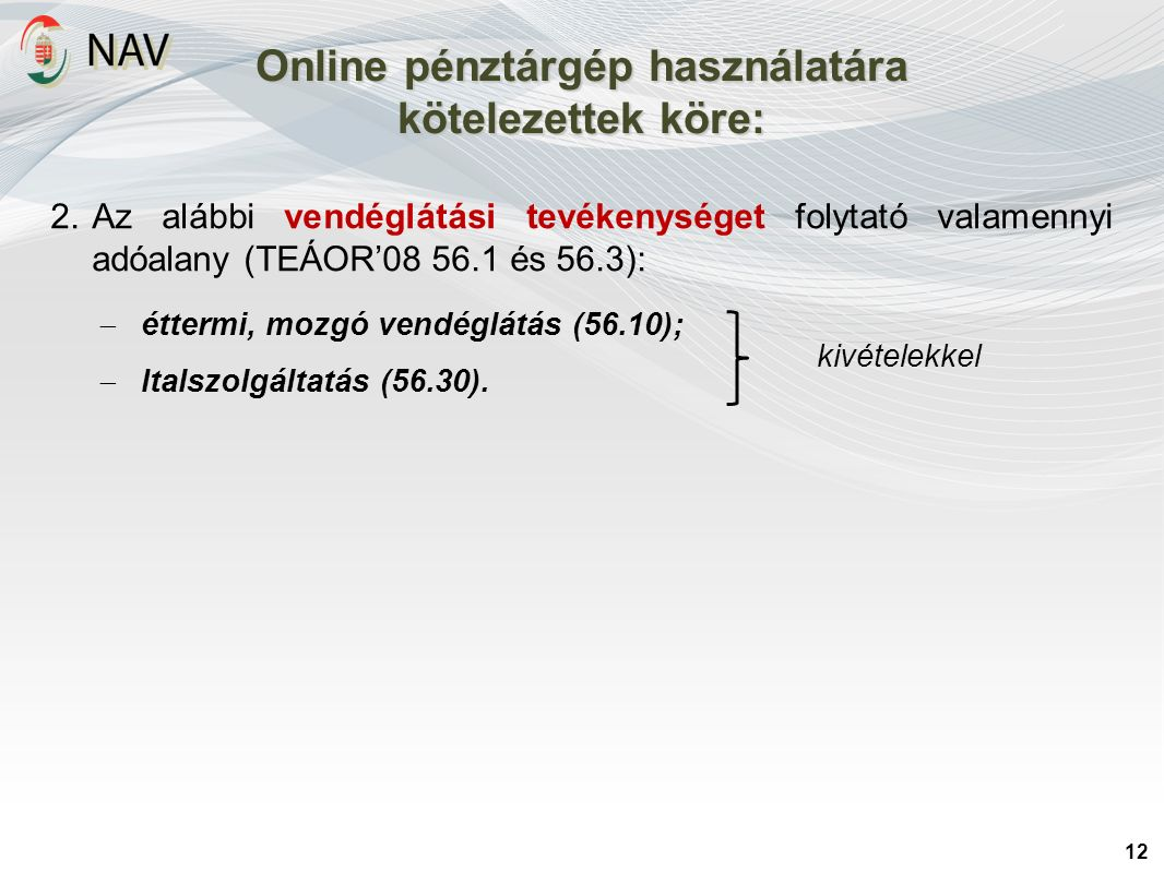 Online pénztárgép használatára kötelezettek köre: 12 2.Az alábbi vendéglátási tevékenységet folytató valamennyi adóalany (TEÁOR'08 56.1 és 56.3):  ét