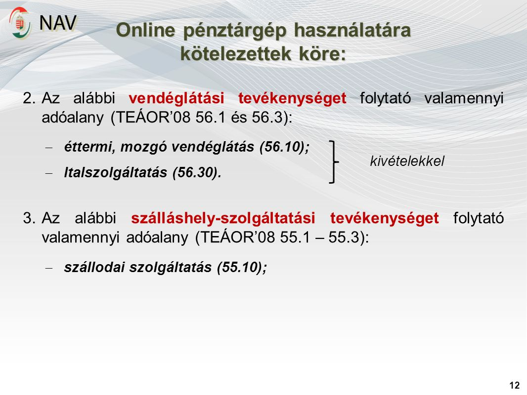 Online pénztárgép használatára kötelezettek köre: 12 2.Az alábbi vendéglátási tevékenységet folytató valamennyi adóalany (TEÁOR'08 56.1 és 56.3):  éttermi, mozgó vendéglátás (56.10);  Italszolgáltatás (56.30).