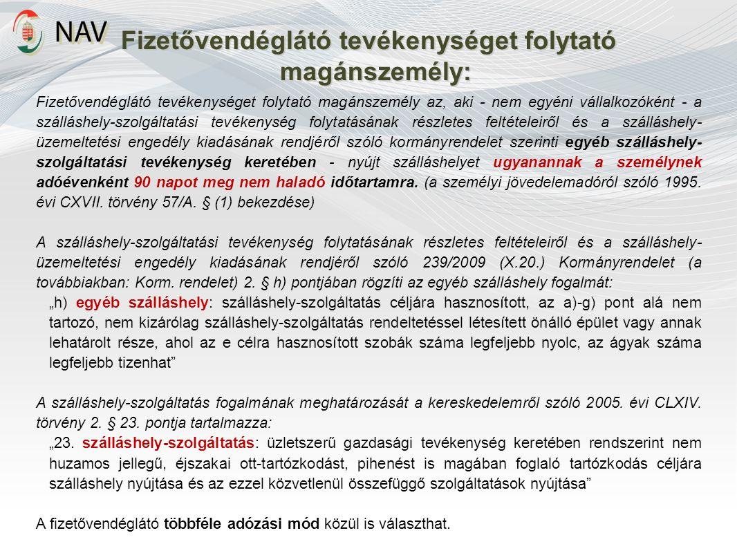 Fizetővendéglátó tevékenységet folytató magánszemély: Fizetővendéglátó tevékenységet folytató magánszemély az, aki - nem egyéni vállalkozóként - a szálláshely-szolgáltatási tevékenység folytatásának részletes feltételeiről és a szálláshely- üzemeltetési engedély kiadásának rendjéről szóló kormányrendelet szerinti egyéb szálláshely- szolgáltatási tevékenység keretében - nyújt szálláshelyet ugyanannak a személynek adóévenként 90 napot meg nem haladó időtartamra.