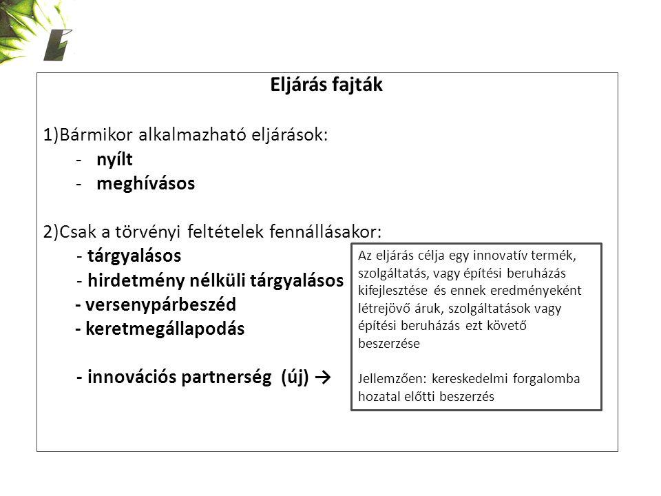 Eljárás fajták 1)Bármikor alkalmazható eljárások: -nyílt -meghívásos 2)Csak a törvényi feltételek fennállásakor: - tárgyalásos - hirdetmény nélküli tárgyalásos - versenypárbeszéd - keretmegállapodás - innovációs partnerség (új) → Az eljárás célja egy innovatív termék, szolgáltatás, vagy építési beruházás kifejlesztése és ennek eredményeként létrejövő áruk, szolgáltatások vagy építési beruházás ezt követő beszerzése Jellemzően: kereskedelmi forgalomba hozatal előtti beszerzés