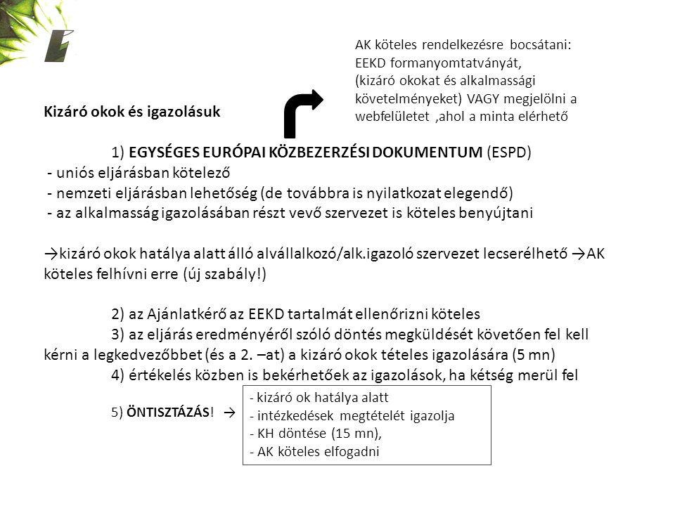 Kizáró okok és igazolásuk 1) EGYSÉGES EURÓPAI KÖZBEZERZÉSI DOKUMENTUM (ESPD) - uniós eljárásban kötelező - nemzeti eljárásban lehetőség (de továbbra is nyilatkozat elegendő) - az alkalmasság igazolásában részt vevő szervezet is köteles benyújtani →kizáró okok hatálya alatt álló alvállalkozó/alk.igazoló szervezet lecserélhető →AK köteles felhívni erre (új szabály!) 2) az Ajánlatkérő az EEKD tartalmát ellenőrizni köteles 3) az eljárás eredményéről szóló döntés megküldését követően fel kell kérni a legkedvezőbbet (és a 2.