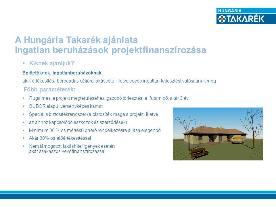 A Hungária Takarék ajánlata Ingatlan beruházások projektfinanszírozása  Kiknek ajánljuk? Építtetőknek, ingatlanberuházóknak, akik értékesítés, bérbea