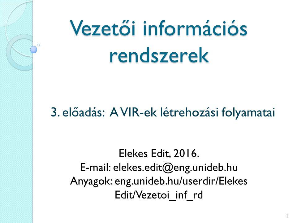 Vezetői információs rendszerek 3. előadás: A VIR-ek létrehozási folyamatai Elekes Edit, 2016.