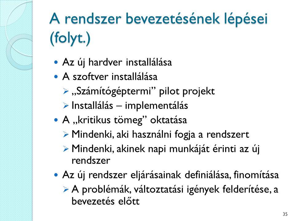 """A rendszer bevezetésének lépései (folyt.) Az új hardver installálása A szoftver installálása  """"Számítógéptermi pilot projekt  Installálás – implementálás A """"kritikus tömeg oktatása  Mindenki, aki használni fogja a rendszert  Mindenki, akinek napi munkáját érinti az új rendszer Az új rendszer eljárásainak definiálása, finomítása  A problémák, változtatási igények felderítése, a bevezetés előtt 35"""