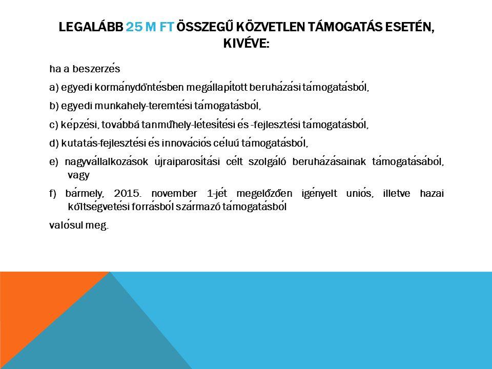 LEGALÁBB 25 M FT ÖSSZEGŰ KÖZVETLEN TÁMOGATÁS ESETÉN, KIVÉVE: ha a beszerzes a) egyedi kormanydo ̈ ntesben megallapitott beruhazasi tamogatasbol, b) eg