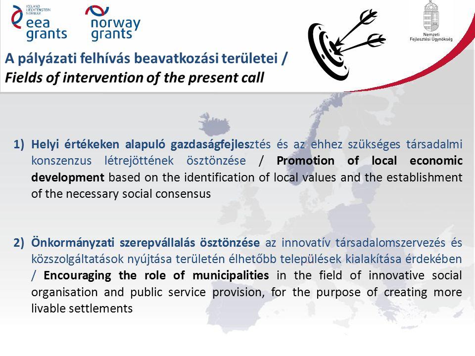 A pályázati felhívás beavatkozási területei / Fields of intervention of the present call 1)Helyi értékeken alapuló gazdaságfejlesztés és az ehhez szükséges társadalmi konszenzus létrejöttének ösztönzése / Promotion of local economic development based on the identification of local values and the establishment of the necessary social consensus 2)Önkormányzati szerepvállalás ösztönzése az innovatív társadalomszervezés és közszolgáltatások nyújtása területén élhetőbb települések kialakítása érdekében / Encouraging the role of municipalities in the field of innovative social organisation and public service provision, for the purpose of creating more livable settlements