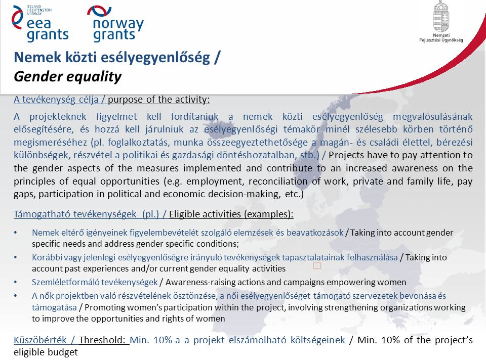 Nemek közti esélyegyenlőség / Gender equality A tevékenység célja / purpose of the activity: A projekteknek figyelmet kell fordítaniuk a nemek közti esélyegyenlőség megvalósulásának elősegítésére, és hozzá kell járulniuk az esélyegyenlőségi témakör minél szélesebb körben történő megismeréséhez (pl.