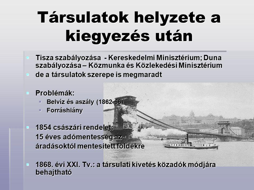 Társulatok helyzete a kiegyezés után  Tisza szabályozása - Kereskedelmi Minisztérium; Duna szabályozása – Közmunka és Közlekedési Minisztérium  de a társulatok szerepe is megmaradt  Problémák:  Belvíz és aszály (1862-66)  Forráshiány  1854 császári rendelet: 15 éves adómentesség az áradásoktól mentesített földekre  1868.