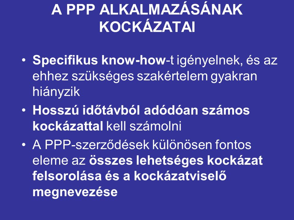 A PPP ALKALMAZÁSÁNAK KOCKÁZATAI Specifikus know-how-t igényelnek, és az ehhez szükséges szakértelem gyakran hiányzik Hosszú időtávból adódóan számos kockázattal kell számolni A PPP-szerződések különösen fontos eleme az összes lehetséges kockázat felsorolása és a kockázatviselő megnevezése