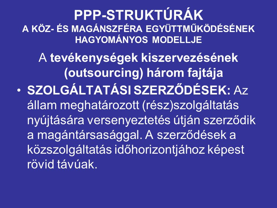 PPP-STRUKTÚRÁK A KÖZ- ÉS MAGÁNSZFÉRA EGYÜTTMŰKÖDÉSÉNEK HAGYOMÁNYOS MODELLJE A tevékenységek kiszervezésének (outsourcing) három fajtája SZOLGÁLTATÁSI SZERZŐDÉSEK: Az állam meghatározott (rész)szolgáltatás nyújtására versenyeztetés útján szerződik a magántársasággal.