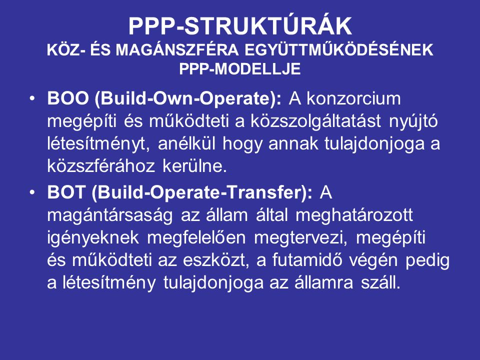 PPP-STRUKTÚRÁK KÖZ- ÉS MAGÁNSZFÉRA EGYÜTTMŰKÖDÉSÉNEK PPP-MODELLJE BOO (Build-Own-Operate): A konzorcium megépíti és működteti a közszolgáltatást nyújtó létesítményt, anélkül hogy annak tulajdonjoga a közszférához kerülne.