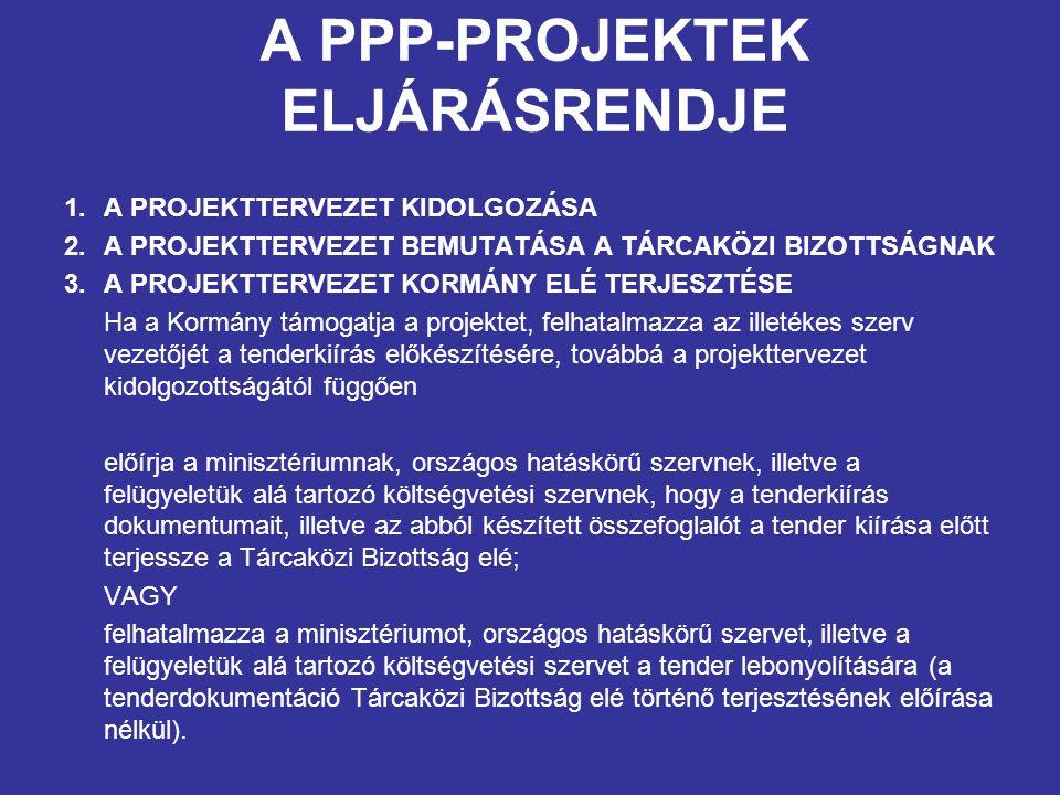 A PPP-PROJEKTEK ELJÁRÁSRENDJE 1.A PROJEKTTERVEZET KIDOLGOZÁSA 2.A PROJEKTTERVEZET BEMUTATÁSA A TÁRCAKÖZI BIZOTTSÁGNAK 3.A PROJEKTTERVEZET KORMÁNY ELÉ TERJESZTÉSE Ha a Kormány támogatja a projektet, felhatalmazza az illetékes szerv vezetőjét a tenderkiírás előkészítésére, továbbá a projekttervezet kidolgozottságától függően előírja a minisztériumnak, országos hatáskörű szervnek, illetve a felügyeletük alá tartozó költségvetési szervnek, hogy a tenderkiírás dokumentumait, illetve az abból készített összefoglalót a tender kiírása előtt terjessze a Tárcaközi Bizottság elé; VAGY felhatalmazza a minisztériumot, országos hatáskörű szervet, illetve a felügyeletük alá tartozó költségvetési szervet a tender lebonyolítására (a tenderdokumentáció Tárcaközi Bizottság elé történő terjesztésének előírása nélkül).