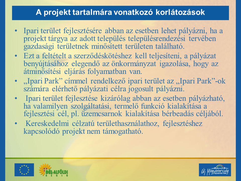 A projekt tartalmára vonatkozó korlátozások Ipari terület fejlesztésére abban az esetben lehet pályázni, ha a projekt tárgya az adott település településrendezési tervében gazdasági területnek minősített területen található.