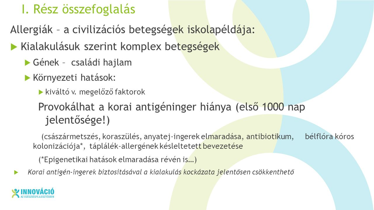 I. Rész összefoglalás Allergiák – a civilizációs betegségek iskolapéldája:  Kialakulásuk szerint komplex betegségek  Gének – családi hajlam  Környe