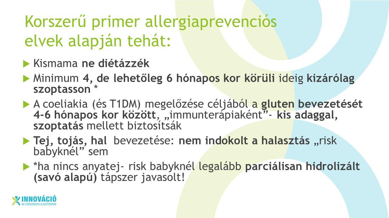"""Korszerű primer allergiaprevenciós elvek alapján tehát:  Kismama ne diétázzék  Minimum 4, de lehetőleg 6 hónapos kor körüli ideig kizárólag szoptasson *  A coeliakia (és T1DM) megelőzése céljából a gluten bevezetését 4-6 hónapos kor között, """"immunterápiaként - kis adaggal, szoptatás mellett biztosítsák  Tej, tojás, hal bevezetése: nem indokolt a halasztás """"risk babyknél sem  *ha nincs anyatej- risk babyknél legalább parciálisan hidrolizált (savó alapú) tápszer javasolt!"""