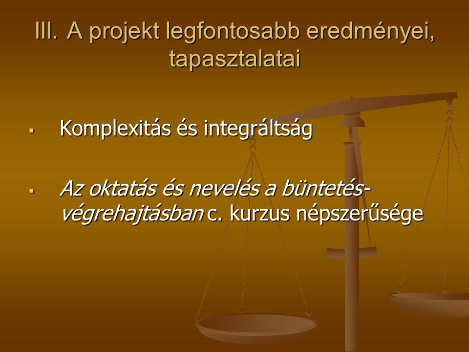 III. A projekt legfontosabb eredményei, tapasztalatai  Komplexitás és integráltság  Az oktatás és nevelés a büntetés- végrehajtásban c. kurzus népsz
