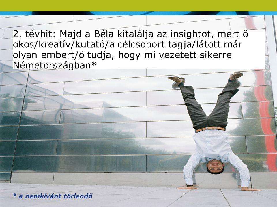 16 A légy :-) 2. tévhit: Majd a Béla kitalálja az insightot, mert ő okos/kreatív/kutató/a célcsoport tagja/látott már olyan embert/ő tudja, hogy mi ve