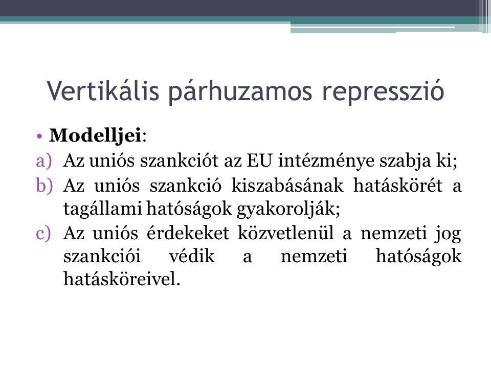Vertikális párhuzamos represszió Modelljei: a)Az uniós szankciót az EU intézménye szabja ki; b)Az uniós szankció kiszabásának hatáskörét a tagállami hatóságok gyakorolják; c)Az uniós érdekeket közvetlenül a nemzeti jog szankciói védik a nemzeti hatóságok hatásköreivel.