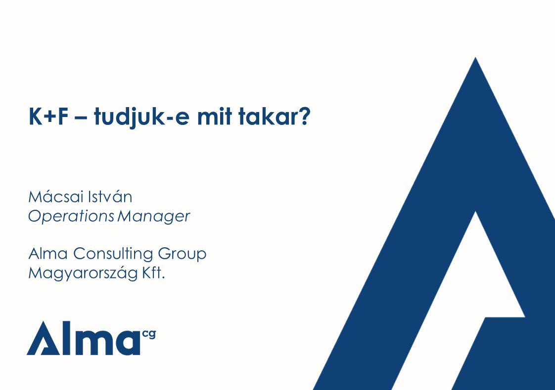 K+F – tudjuk-e mit takar? Mácsai István Operations Manager Alma Consulting Group Magyarország Kft.