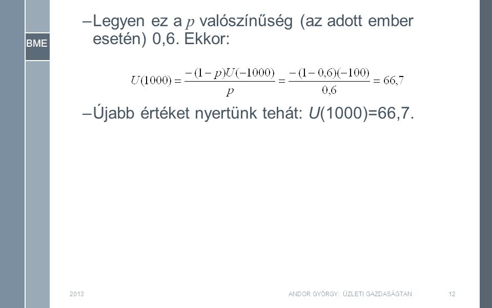 BME –Legyen ez a p valószínűség (az adott ember esetén) 0,6. Ekkor: –Újabb értéket nyertünk tehát: U(1000)=66,7. 201312ANDOR GYÖRGY: ÜZLETI GAZDASÁGTA