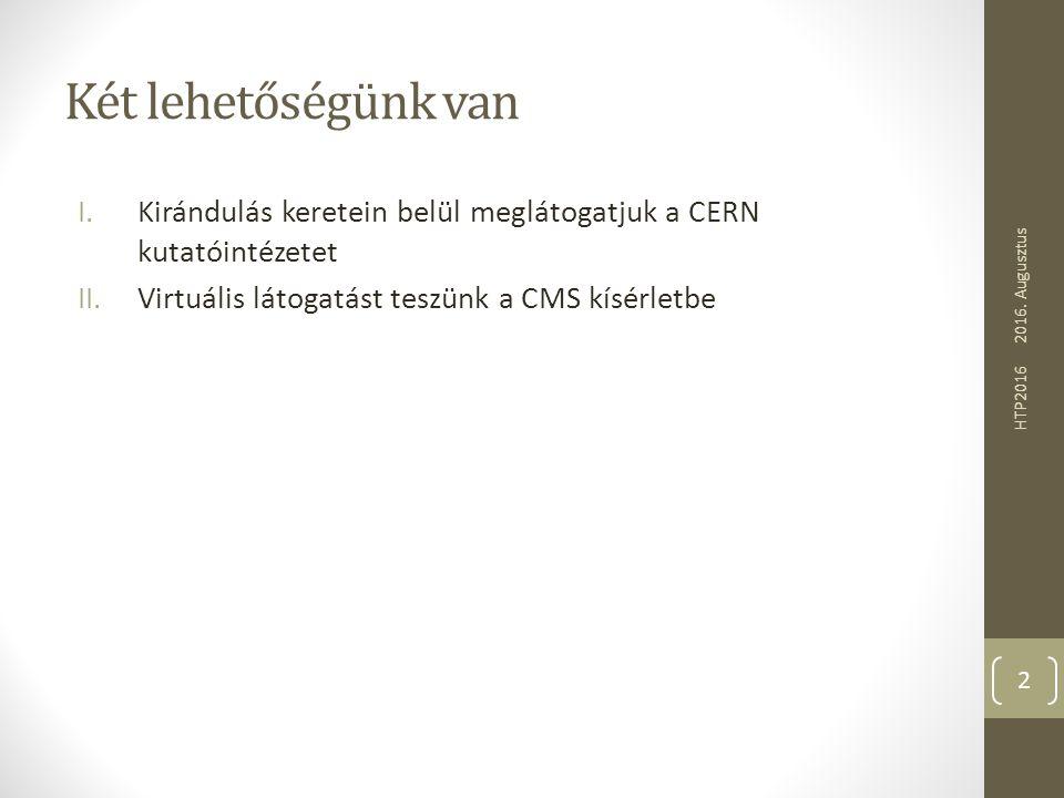 Két lehetőségünk van I.Kirándulás keretein belül meglátogatjuk a CERN kutatóintézetet II.Virtuális látogatást teszünk a CMS kísérletbe 2016. Augusztus