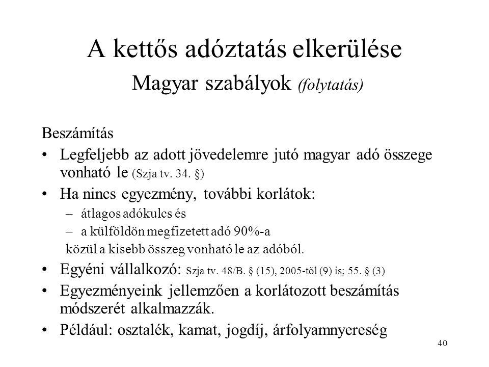 40 A kettős adóztatás elkerülése Magyar szabályok (folytatás) Beszámítás Legfeljebb az adott jövedelemre jutó magyar adó összege vonható le (Szja tv.