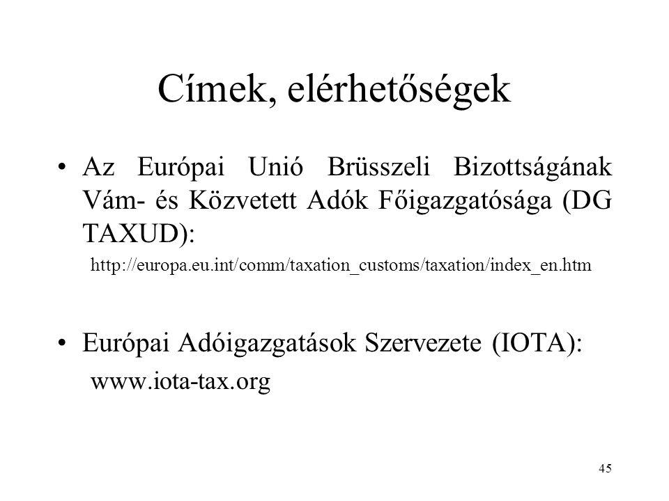 45 Címek, elérhetőségek Az Európai Unió Brüsszeli Bizottságának Vám- és Közvetett Adók Főigazgatósága (DG TAXUD): http://europa.eu.int/comm/taxation_customs/taxation/index_en.htm Európai Adóigazgatások Szervezete (IOTA): www.iota-tax.org