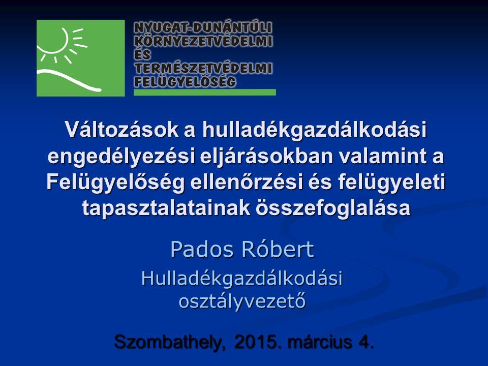 Változások a hulladékgazdálkodási engedélyezési eljárásokban valamint a Felügyelőség ellenőrzési és felügyeleti tapasztalatainak összefoglalása Szombathely, 2015.