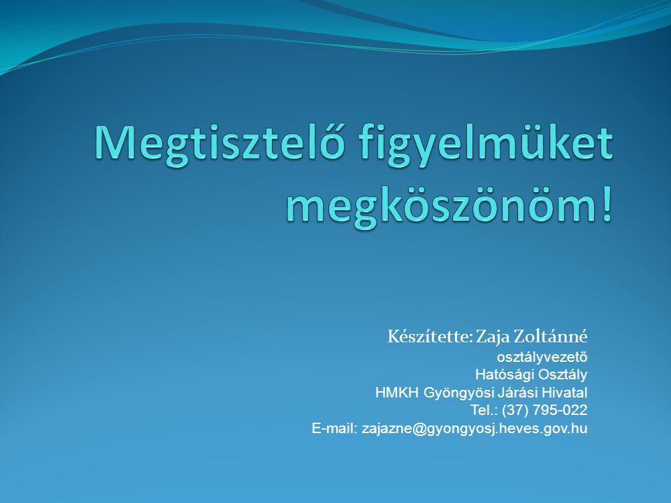 Készítette: Zaja Zoltánné osztályvezető Hatósági Osztály HMKH Gyöngyösi Járási Hivatal Tel.: (37) 795-022 E-mail: zajazne@gyongyosj.heves.gov.hu