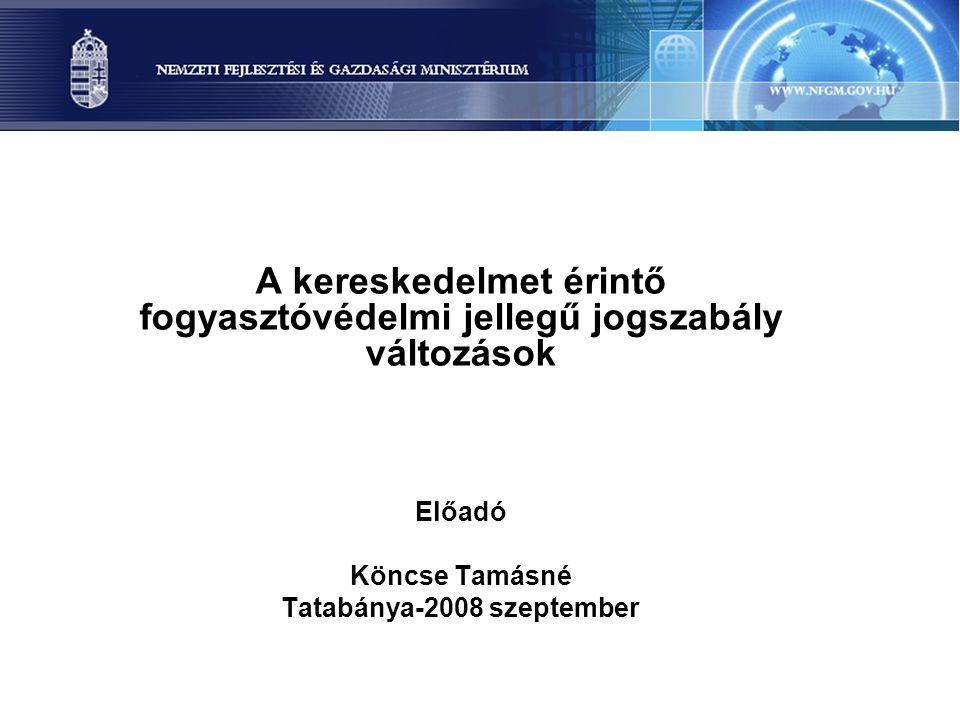 A kereskedelmet érintő fogyasztóvédelmi jellegű jogszabály változások Előadó Köncse Tamásné Tatabánya-2008 szeptember