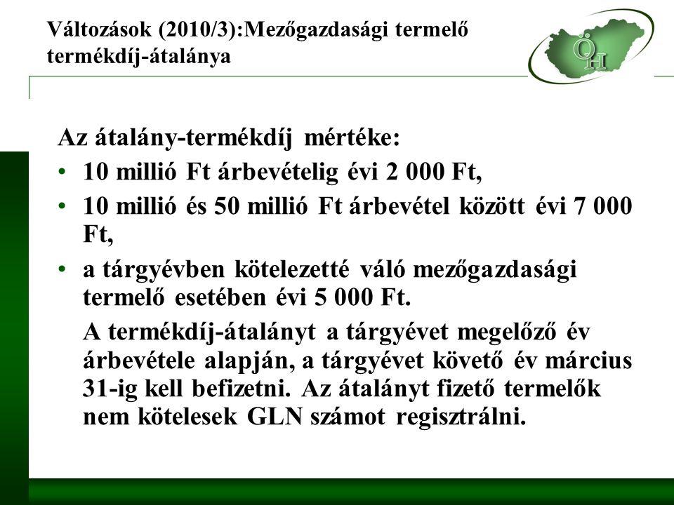 Változások (2010/3):Mezőgazdasági termelő termékdíj-átalánya Az átalány-termékdíj mértéke: 10 millió Ft árbevételig évi 2 000 Ft, 10 millió és 50 millió Ft árbevétel között évi 7 000 Ft, a tárgyévben kötelezetté váló mezőgazdasági termelő esetében évi 5 000 Ft.