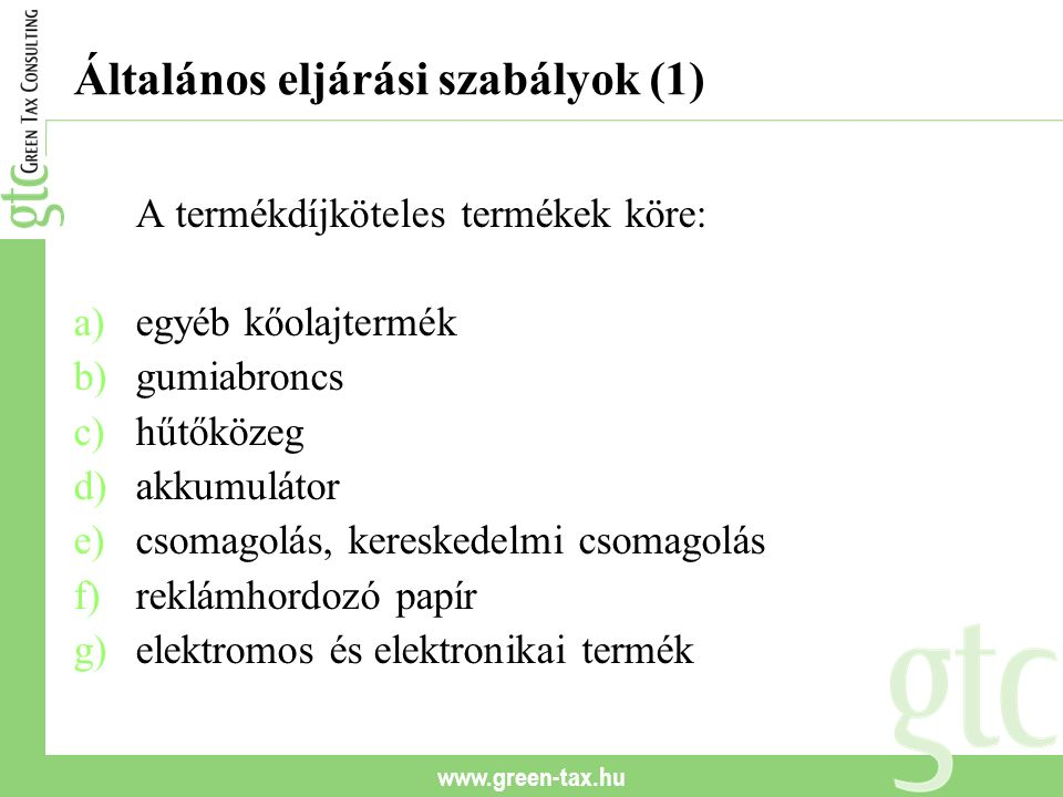 www.green-tax.hu Általános eljárási szabályok (1) A termékdíjköteles termékek köre: a)egyéb kőolajtermék b)gumiabroncs c)hűtőközeg d)akkumulátor e)cso