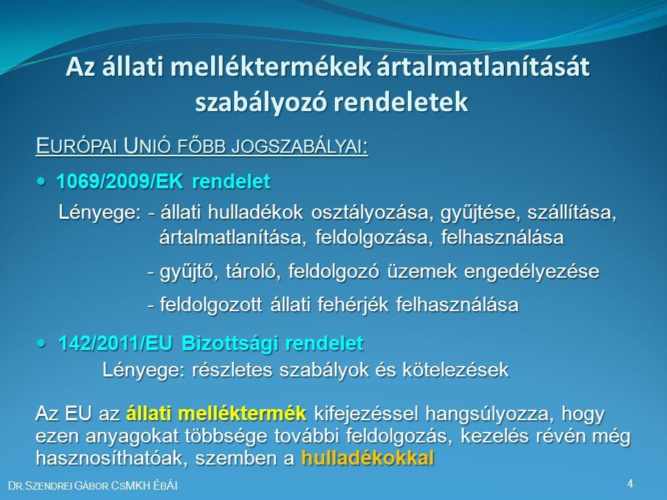 Az állati melléktermékek ártalmatlanítását szabályozó rendeletek E URÓPAI U NIÓ FŐBB JOGSZABÁLYAI : 1069/2009/EK rendelet 1069/2009/EK rendelet Lényege: - állati hulladékok osztályozása, gyűjtése, szállítása, Lényege: - állati hulladékok osztályozása, gyűjtése, szállítása, ártalmatlanítása, feldolgozása, felhasználása ártalmatlanítása, feldolgozása, felhasználása - gyűjtő, tároló, feldolgozó üzemek engedélyezése - gyűjtő, tároló, feldolgozó üzemek engedélyezése - feldolgozott állati fehérjék felhasználása - feldolgozott állati fehérjék felhasználása 142/2011/EU Bizottsági rendelet 142/2011/EU Bizottsági rendelet Lényege: részletes szabályok és kötelezések Az EU az állati melléktermék kifejezéssel hangsúlyozza, hogy ezen anyagokat többsége további feldolgozás, kezelés révén még hasznosíthatóak, szemben a hulladékokkal D R.S ZENDREI G ÁBOR C S MKH É B ÁI 4