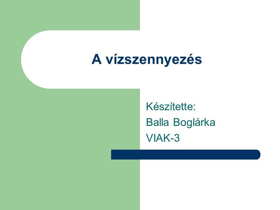 A vízszennyezés Készítette: Balla Boglárka VIAK-3