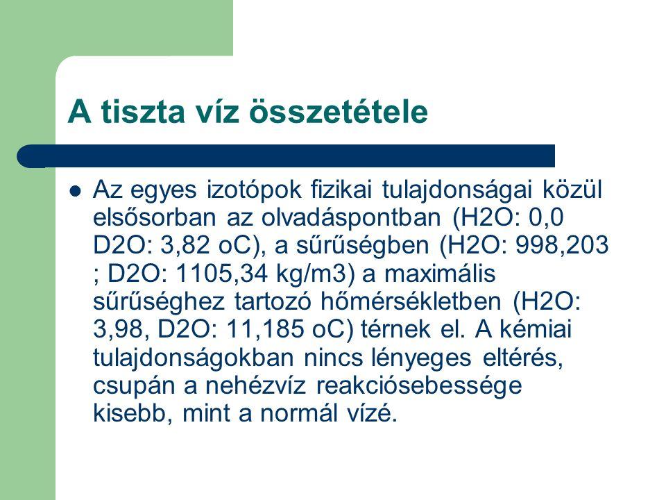 A tiszta víz összetétele Az egyes izotópok fizikai tulajdonságai közül elsősorban az olvadáspontban (H2O: 0,0 D2O: 3,82 oC), a sűrűségben (H2O: 998,203 ; D2O: 1105,34 kg/m3) a maximális sűrűséghez tartozó hőmérsékletben (H2O: 3,98, D2O: 11,185 oC) térnek el.