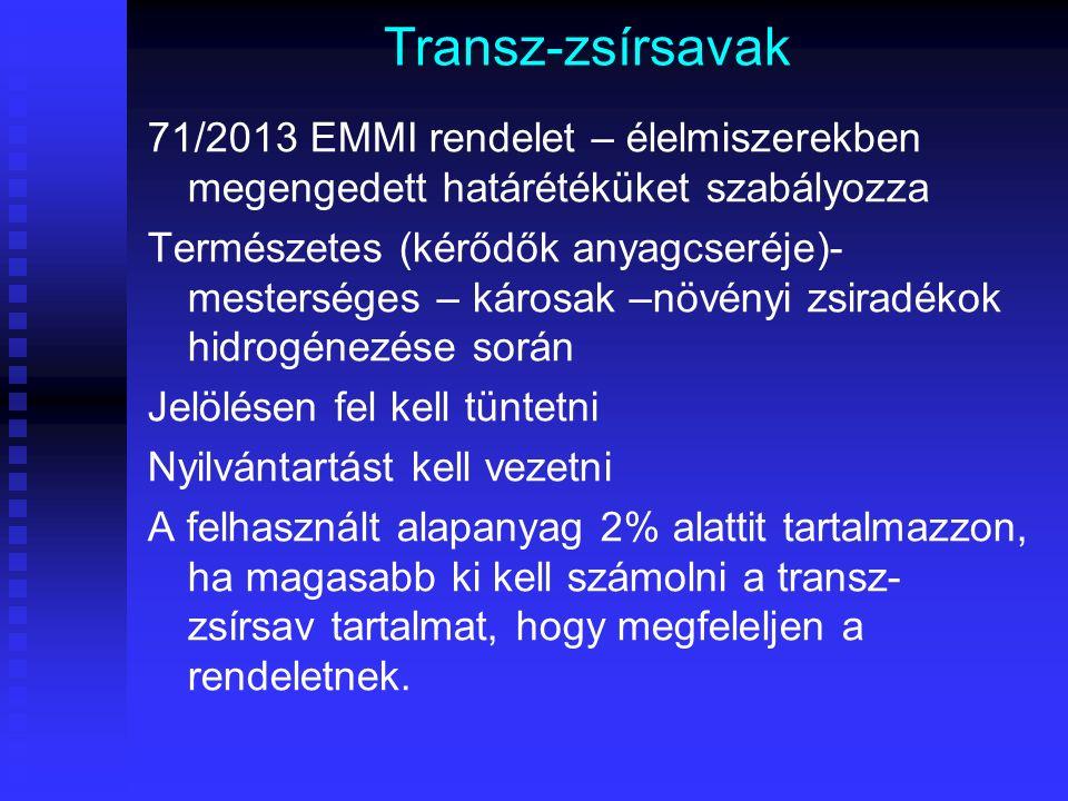 Transz-zsírsavak 71/2013 EMMI rendelet – élelmiszerekben megengedett határétéküket szabályozza Természetes (kérődők anyagcseréje)- mesterséges – károsak –növényi zsiradékok hidrogénezése során Jelölésen fel kell tüntetni Nyilvántartást kell vezetni A felhasznált alapanyag 2% alattit tartalmazzon, ha magasabb ki kell számolni a transz- zsírsav tartalmat, hogy megfeleljen a rendeletnek.