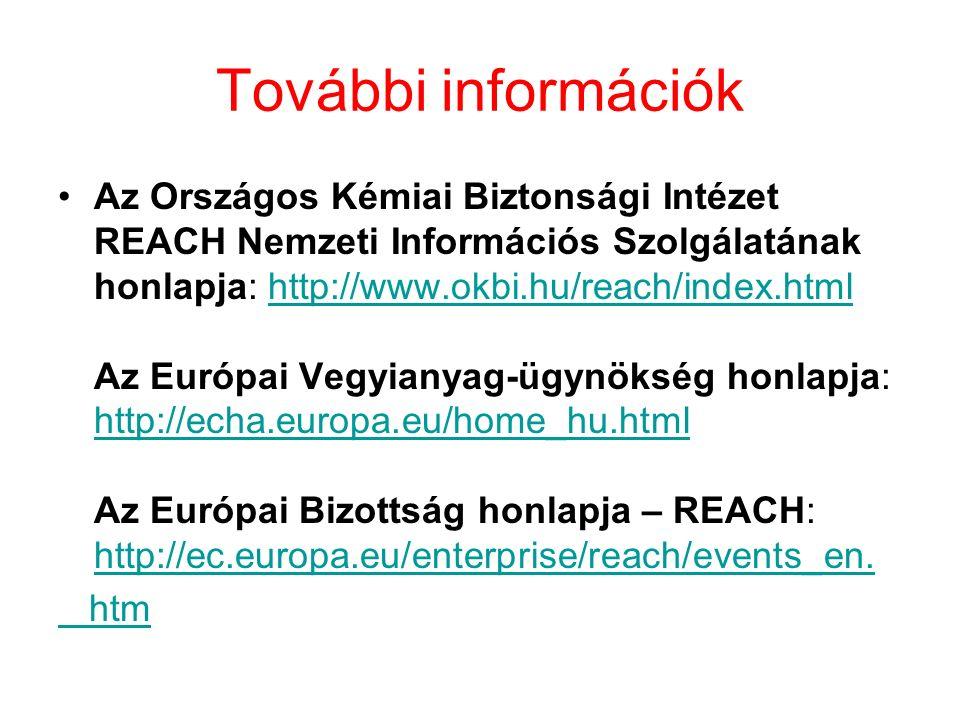 További információk Az Országos Kémiai Biztonsági Intézet REACH Nemzeti Információs Szolgálatának honlapja: http://www.okbi.hu/reach/index.html Az Európai Vegyianyag-ügynökség honlapja: http://echa.europa.eu/home_hu.html Az Európai Bizottság honlapja – REACH: http://ec.europa.eu/enterprise/reach/events_en.http://www.okbi.hu/reach/index.html http://echa.europa.eu/home_hu.html http://ec.europa.eu/enterprise/reach/events_en.