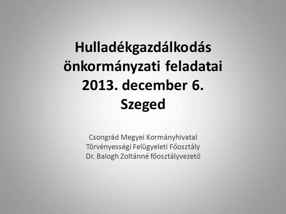 Hulladékgazdálkodás önkormányzati feladatai 2013. december 6. Szeged Csongrád Megyei Kormányhivatal Törvényességi Felügyeleti Főosztály Dr. Balogh Zol