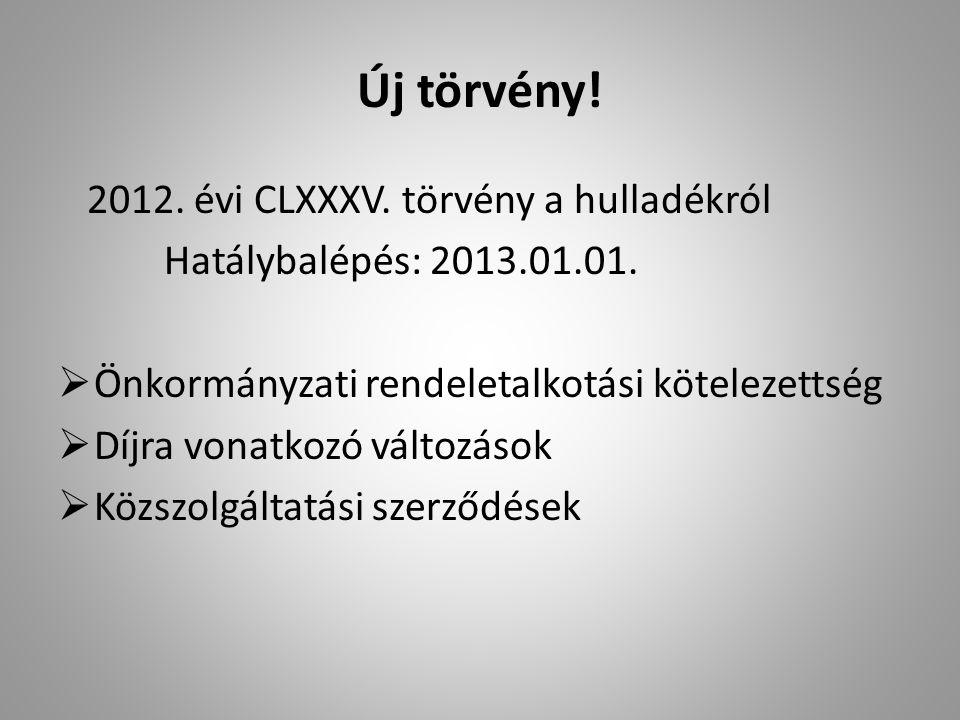 Új törvény! 2012. évi CLXXXV. törvény a hulladékról Hatálybalépés: 2013.01.01.  Önkormányzati rendeletalkotási kötelezettség  Díjra vonatkozó változ