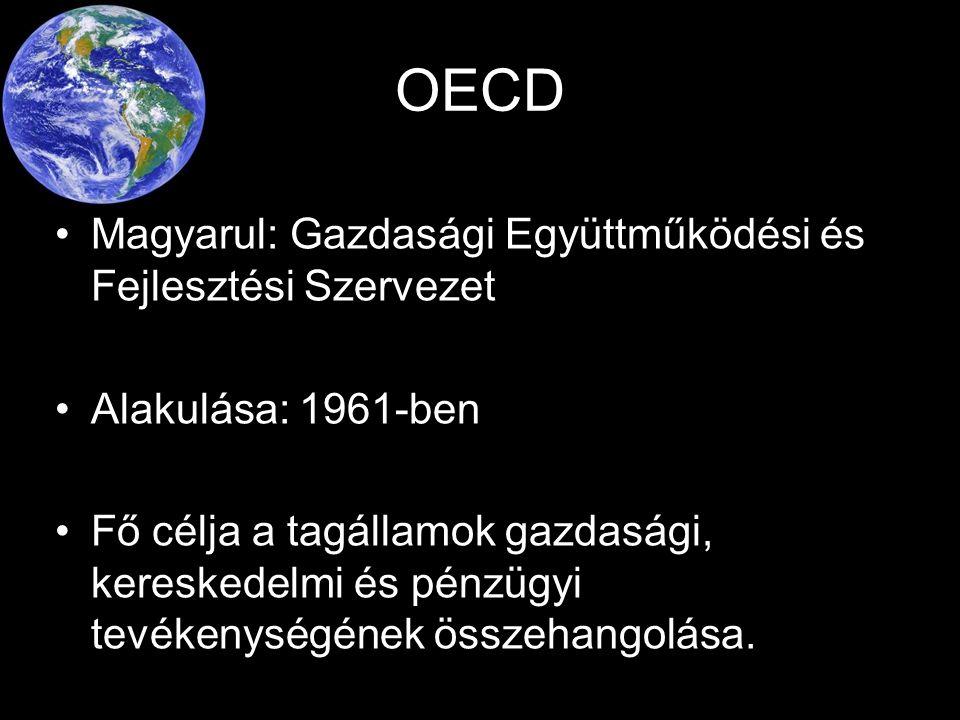 OECD Magyarul: Gazdasági Együttműködési és Fejlesztési Szervezet Alakulása: 1961-ben Fő célja a tagállamok gazdasági, kereskedelmi és pénzügyi tevékenységének összehangolása.