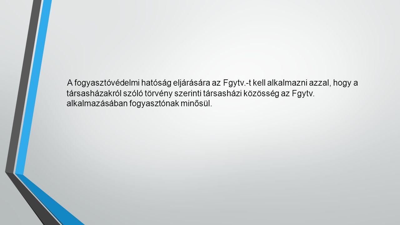 A fogyasztóvédelmi hatóság eljárására az Fgytv.-t kell alkalmazni azzal, hogy a társasházakról szóló törvény szerinti társasházi közösség az Fgytv. al