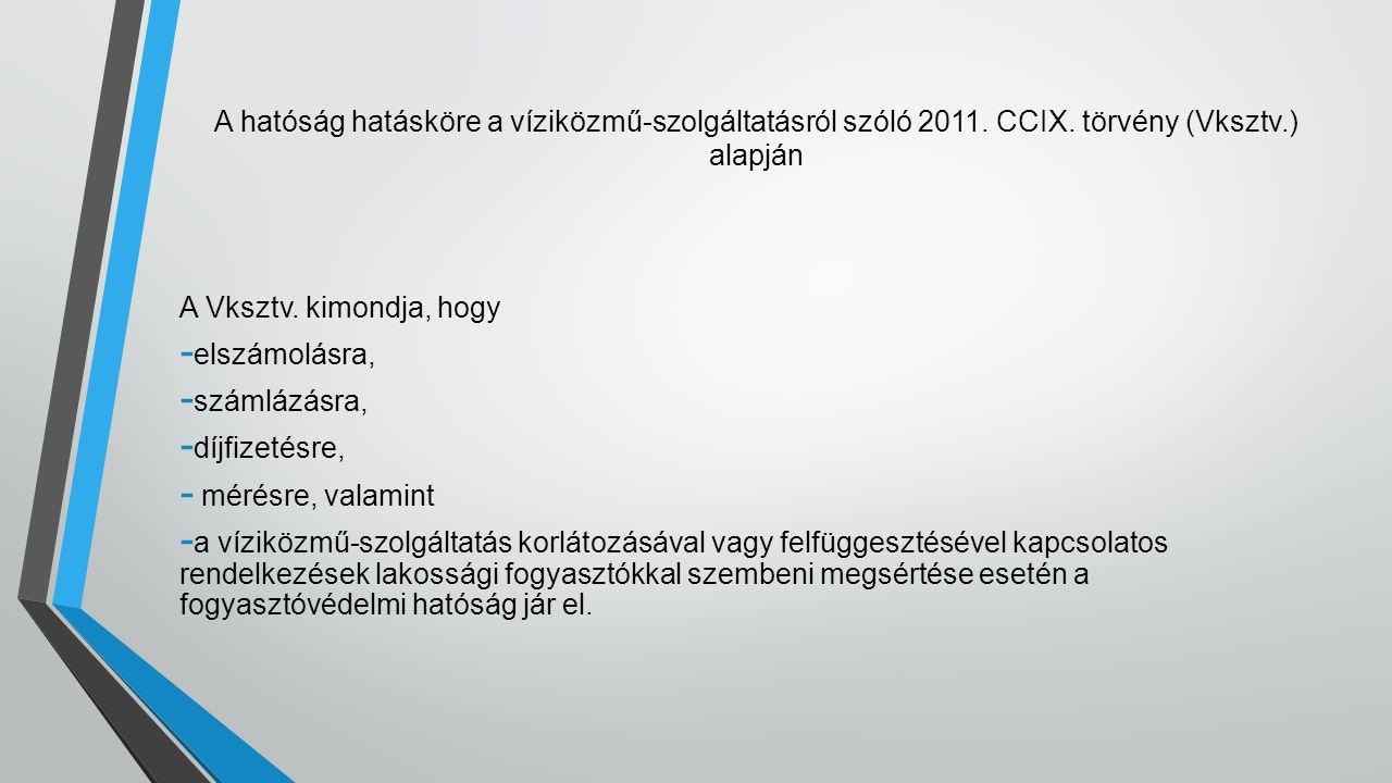 A hatóság hatásköre a víziközmű-szolgáltatásról szóló 2011. CCIX. törvény (Vksztv.) alapján A Vksztv. kimondja, hogy - elszámolásra, - számlázásra, -