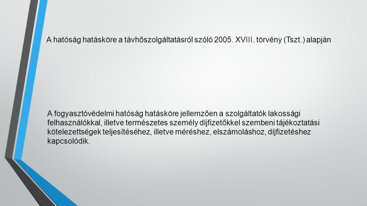 A hatóság hatásköre a távhőszolgáltatásról szóló 2005. XVIII. törvény (Tszt.) alapján A fogyasztóvédelmi hatóság hatásköre jellemzően a szolgáltatók l