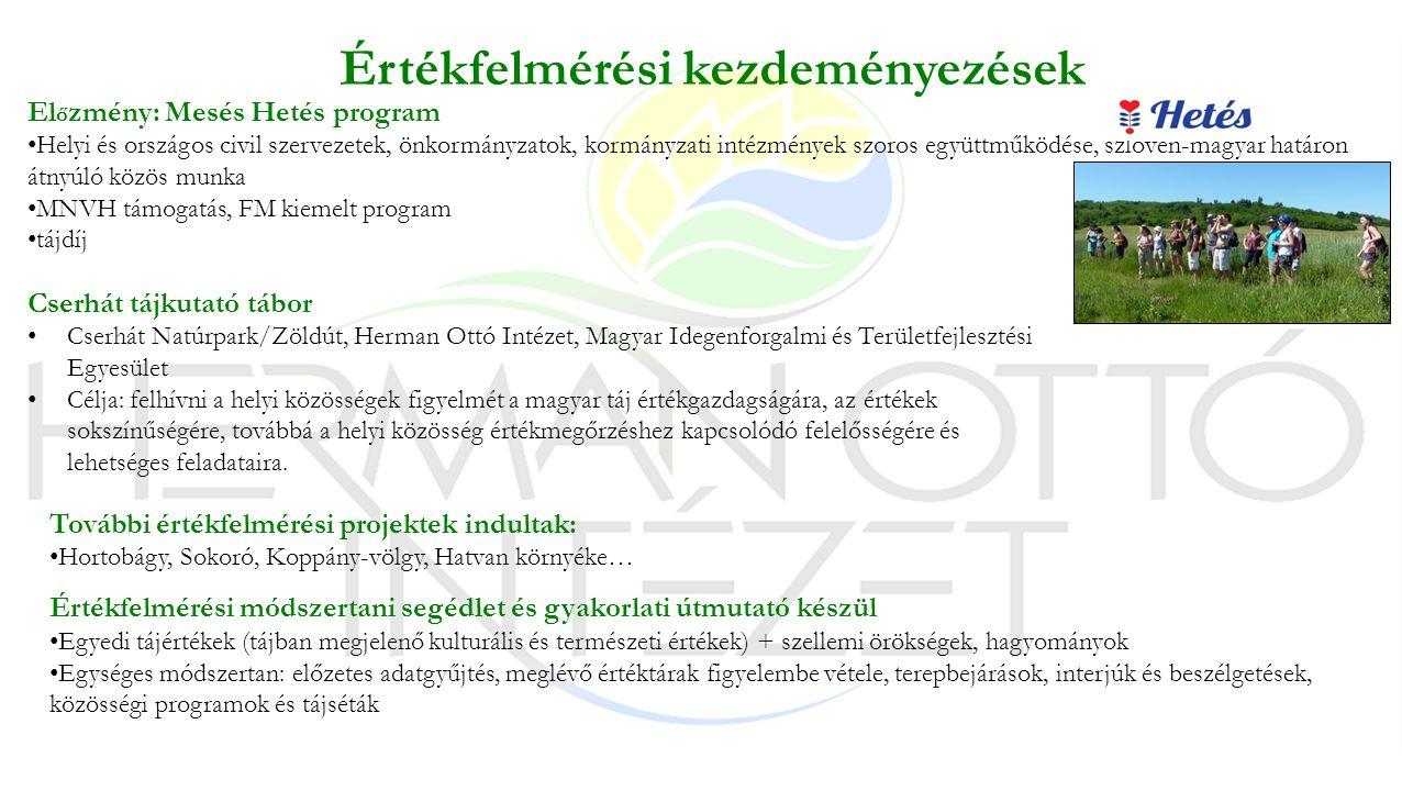 Értékfelmérési kezdeményezések El ő zmény: Mesés Hetés program Helyi és országos civil szervezetek, önkormányzatok, kormányzati intézmények szoros együttműködése, szlovén-magyar határon átnyúló közös munka MNVH támogatás, FM kiemelt program tájdíj Cserhát tájkutató tábor Cserhát Natúrpark/Zöldút, Herman Ottó Intézet, Magyar Idegenforgalmi és Területfejlesztési Egyesület Célja: felhívni a helyi közösségek figyelmét a magyar táj értékgazdagságára, az értékek sokszínűségére, továbbá a helyi közösség értékmegőrzéshez kapcsolódó felelősségére és lehetséges feladataira.