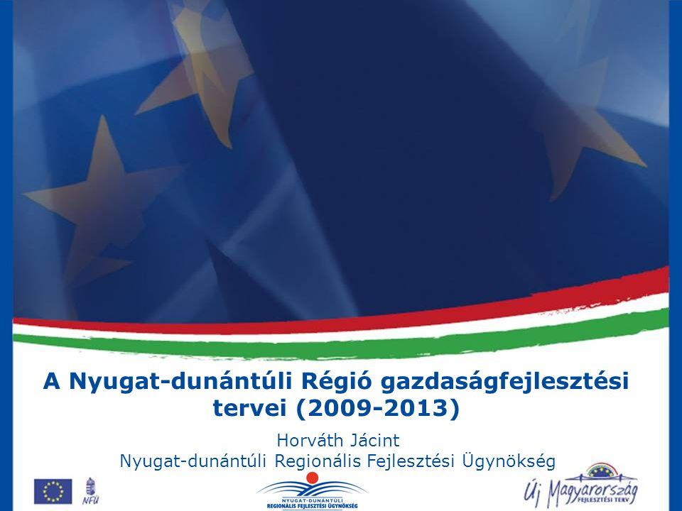 A Nyugat-dunántúli Régió gazdaságfejlesztési tervei (2009-2013) Horváth Jácint Nyugat-dunántúli Regionális Fejlesztési Ügynökség