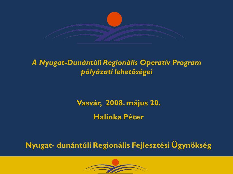 A Nyugat-Dunántúli Regionális Operatív Program pályázati lehetőségei Vasvár, 2008. május 20. Halinka Péter Nyugat- dunántúli Regionális Fejlesztési Üg