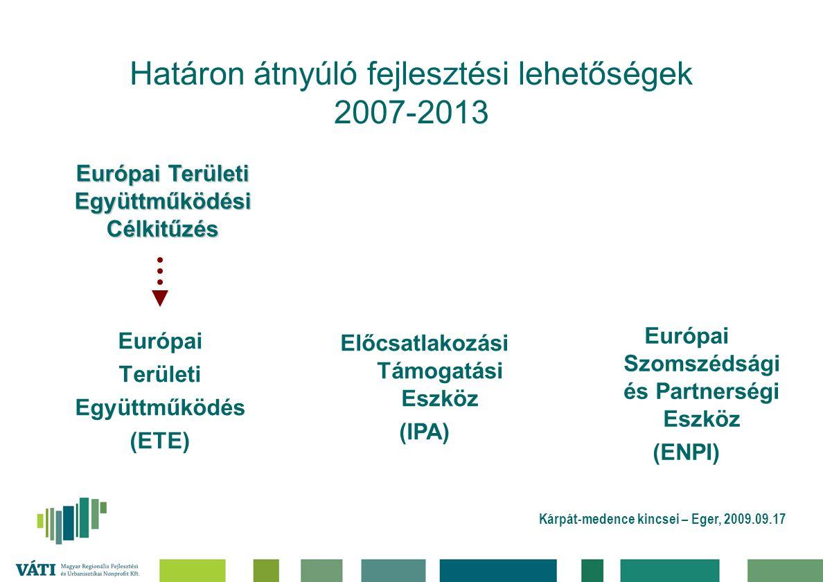 Kárpát-medence kincsei – Eger, 2009.09.17 Határon átnyúló fejlesztési lehetőségek 2007-2013 Európai Területi Együttműködés (ETE) Előcsatlakozási Támogatási Eszköz (IPA) Európai Szomszédsági és Partnerségi Eszköz (ENPI) Európai Területi Együttműködési Célkitűzés