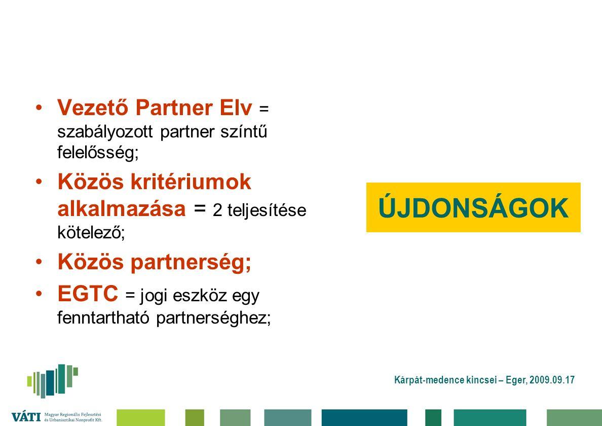 Kárpát-medence kincsei – Eger, 2009.09.17 ÚJDONSÁGOK Vezető Partner Elv = szabályozott partner színtű felelősség; Közös kritériumok alkalmazása = 2 teljesítése kötelező; Közös partnerség; EGTC = jogi eszköz egy fenntartható partnerséghez;